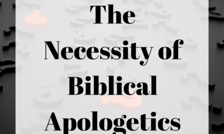 The Necessity of Biblical Apologetics