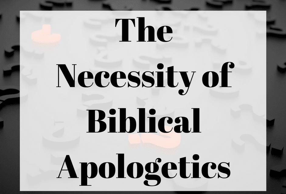 The Necessity of Biblical Apologetics