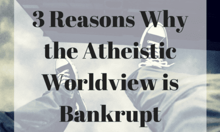 3 Reasons Why the Atheistic Worldview is Bankrupt