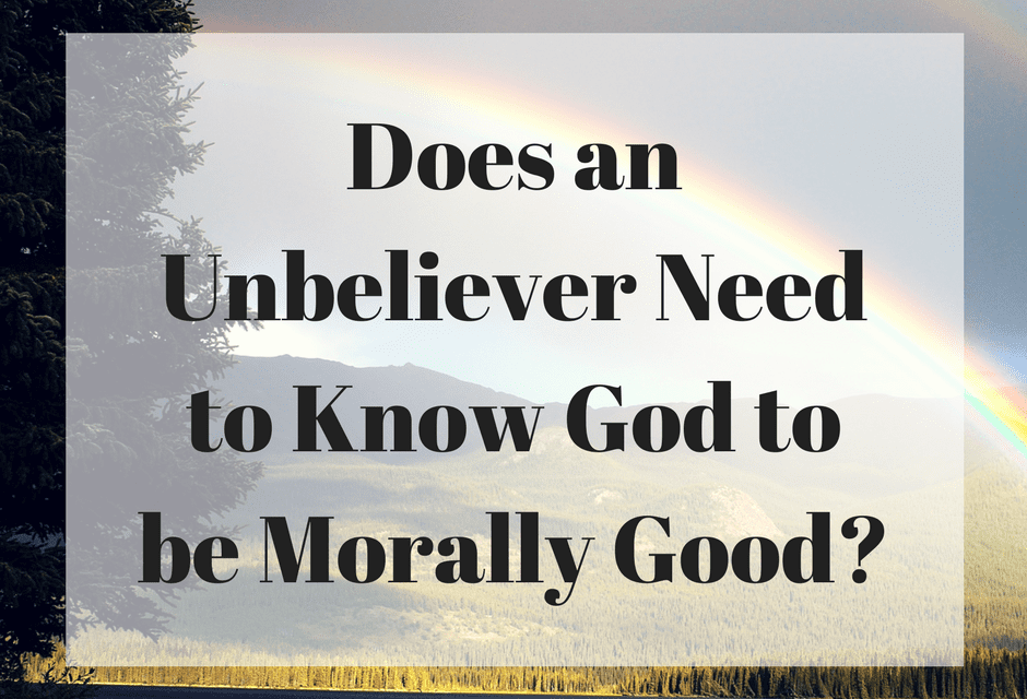 Does an Unbeliever Need to Know God to be Morally Good?