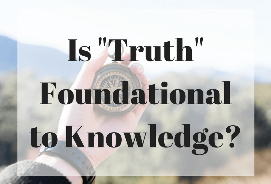 "Is ""Truth"" Foundational to Knowledge?"