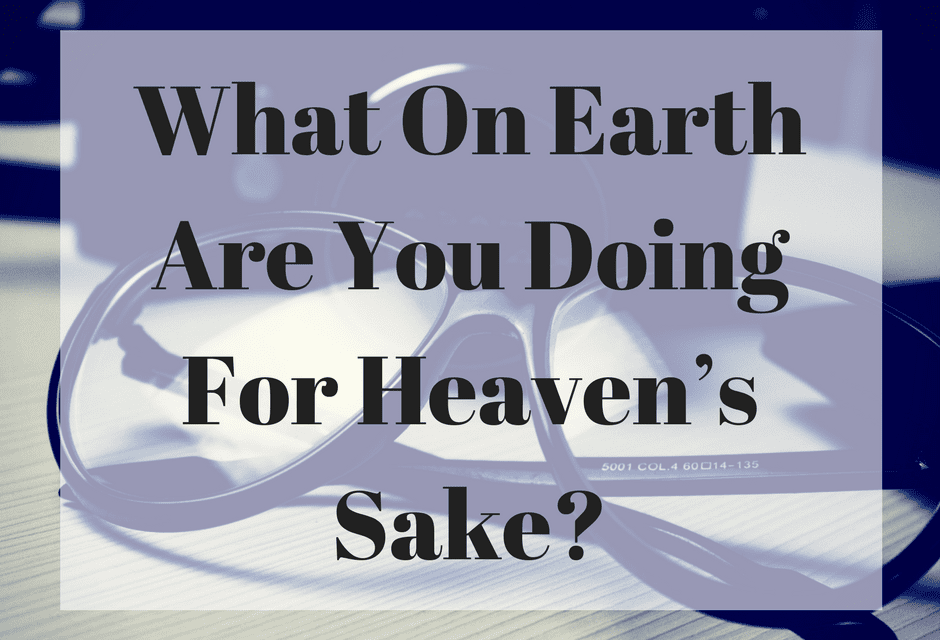 What On Earth Are You Doing For Heaven's Sake?