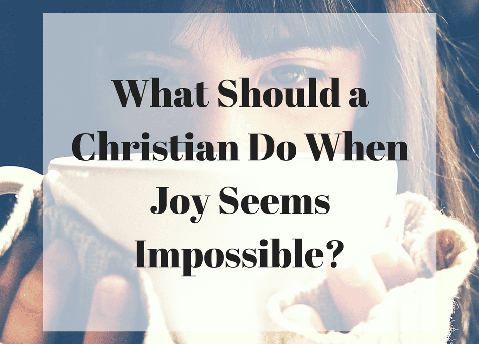 What Should a Christian Do When Joy Seems Impossible?