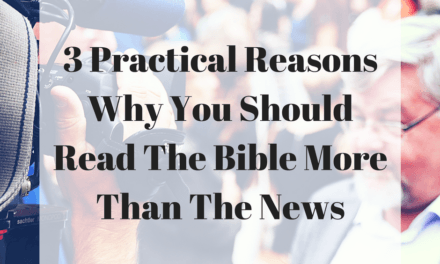 3 Practical Reasons Why You Should Read The Bible More Than The News