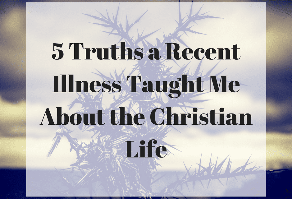 5 Truths a Recent Illness Taught Me About the Christian Life