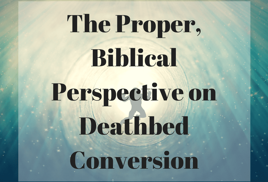 The Proper, Biblical Perspective on Deathbed Conversion