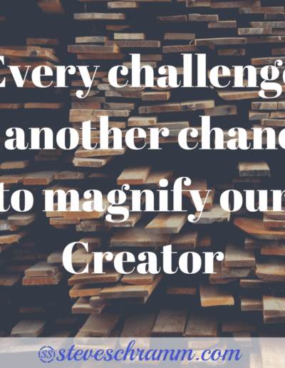 Every challenge is another chance to magnify our Creator.