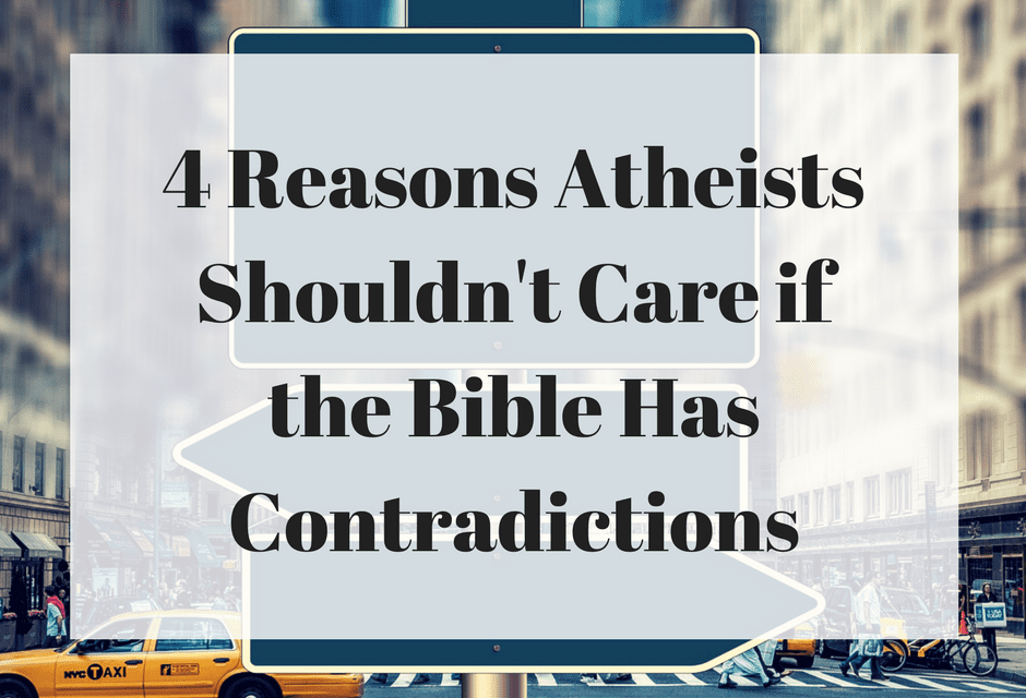 4 Reasons Atheists Shouldn't Care if the Bible Has Contradictions