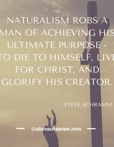 NATURALISM ROBS A MAN OF ACHIEVING HIS ULTIMATE PURPOSE - TO DIE TO HIMSELF, LIVE FOR CHRIST, AND GLORIFY HIS CREATOR.