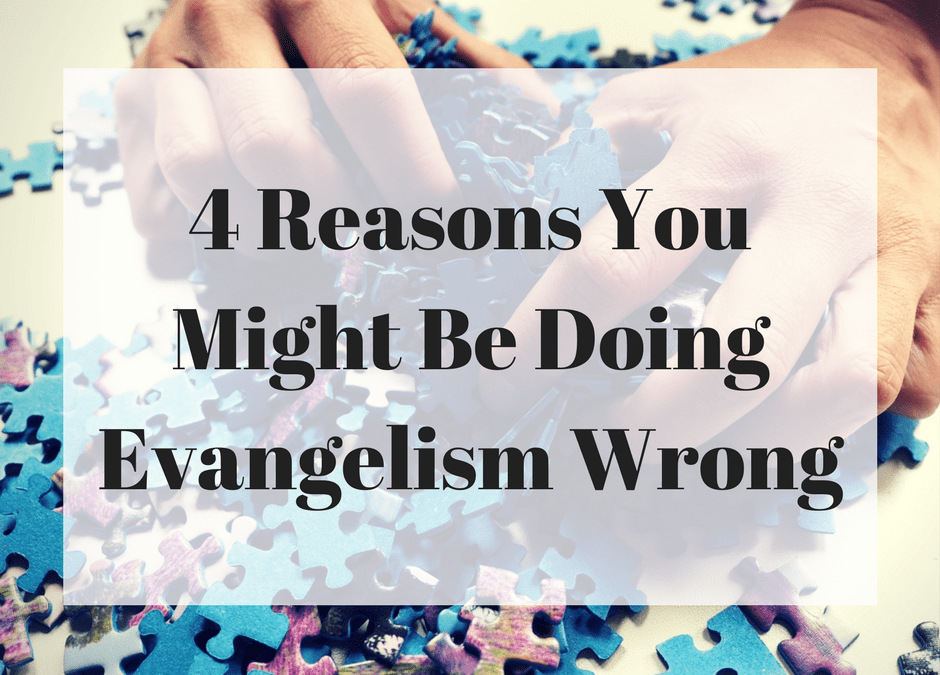 4 Reasons You Might Be Doing Evangelism Wrong