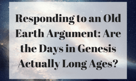 Responding to an Old Earth Argument: Are the Days in Genesis Actually Long Ages?