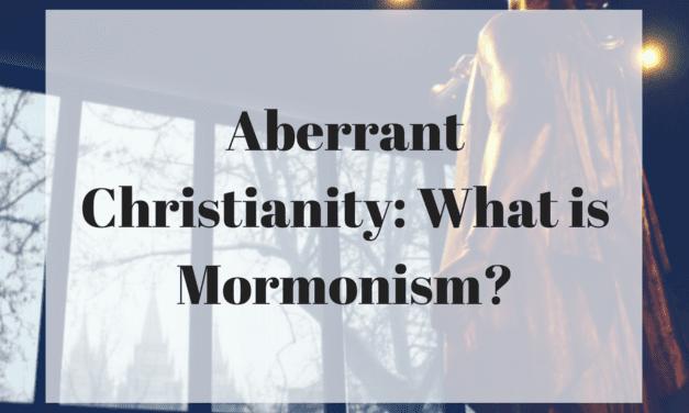 Aberrant Christianity: What is Mormonism?