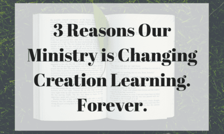 3 Reasons Our Ministry is Changing Creation Learning. Forever.