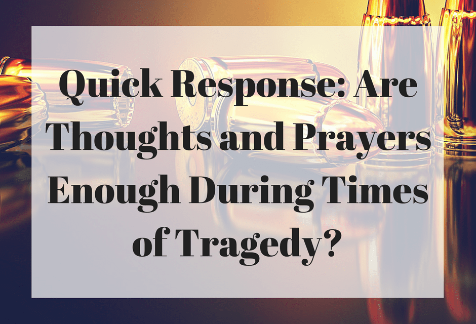 Quick Response: Are Thoughts and Prayers Enough During Times of Tragedy?