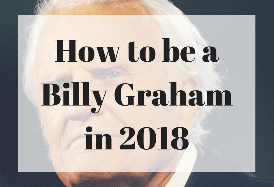 How to be a Billy Graham in 2018