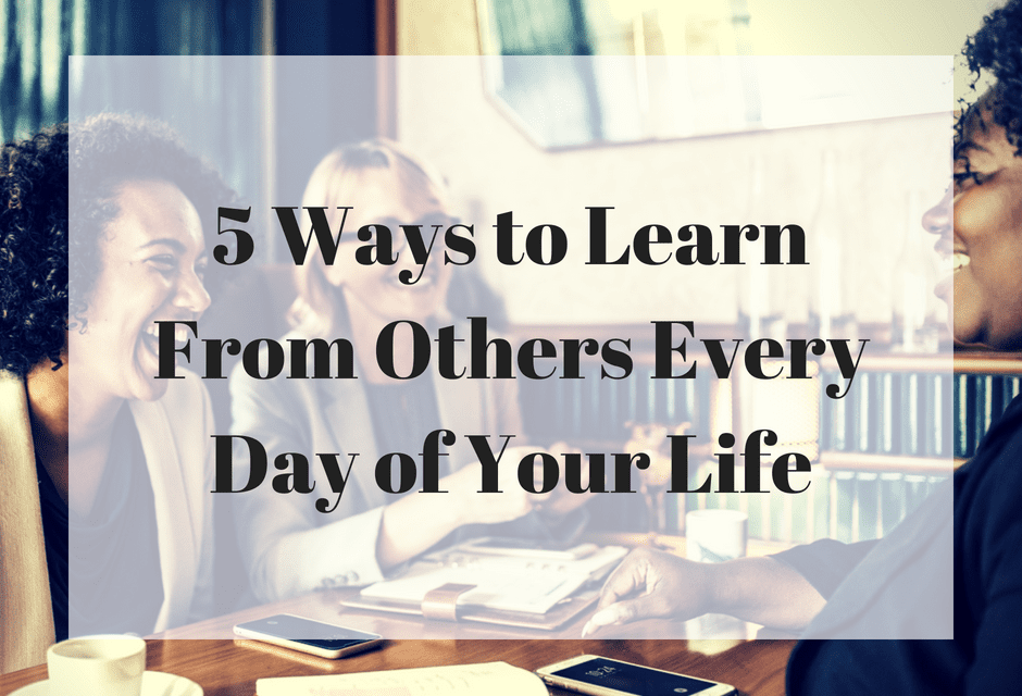 5 Ways to Learn From Others Every Day of Your Life