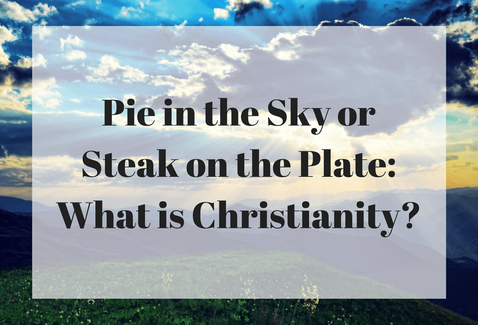 Pie in the Sky or Steak on the Plate: What is Christianity?