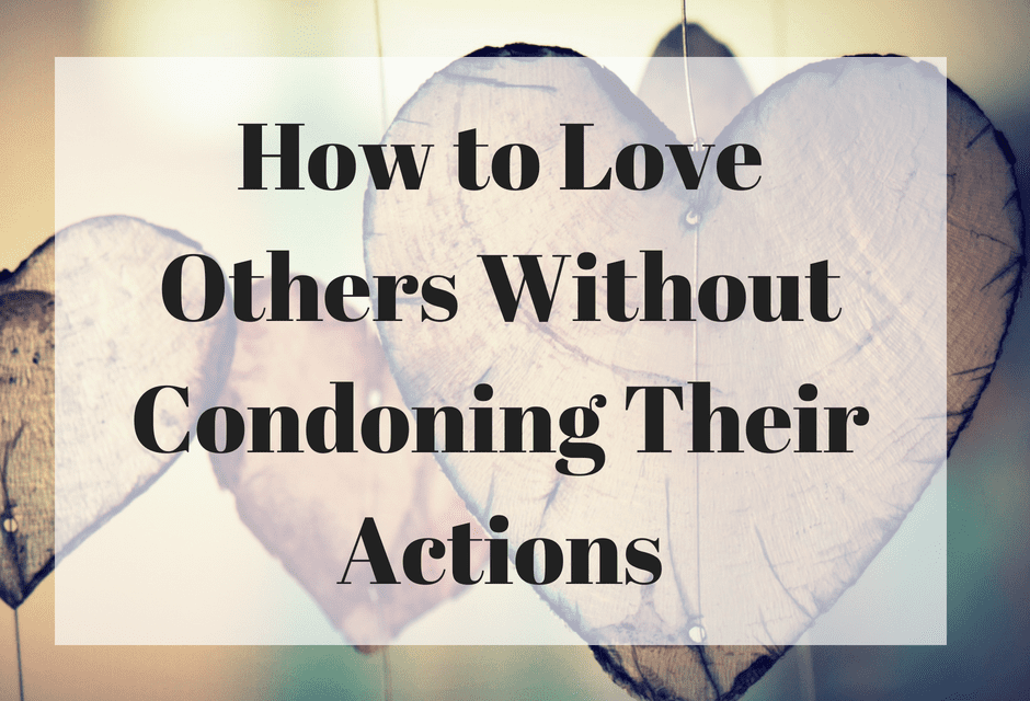 How to Love Others Without Condoning Their Actions