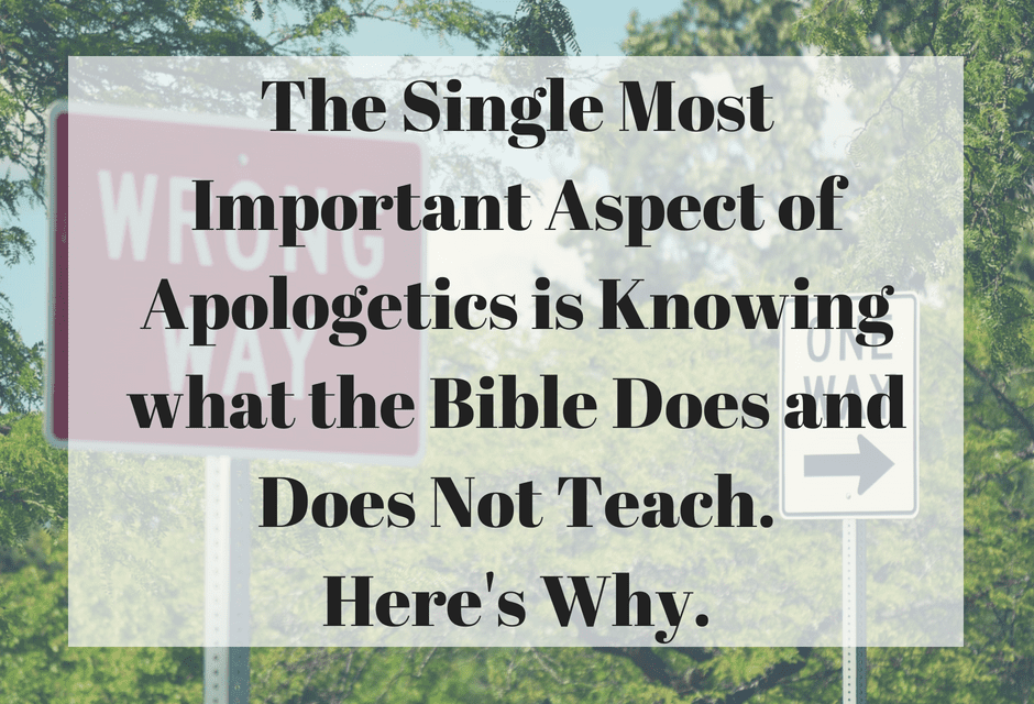 The Single Most Important Aspect of Apologetics is Knowing what the Bible Does and Does Not Teach. Here's Why.