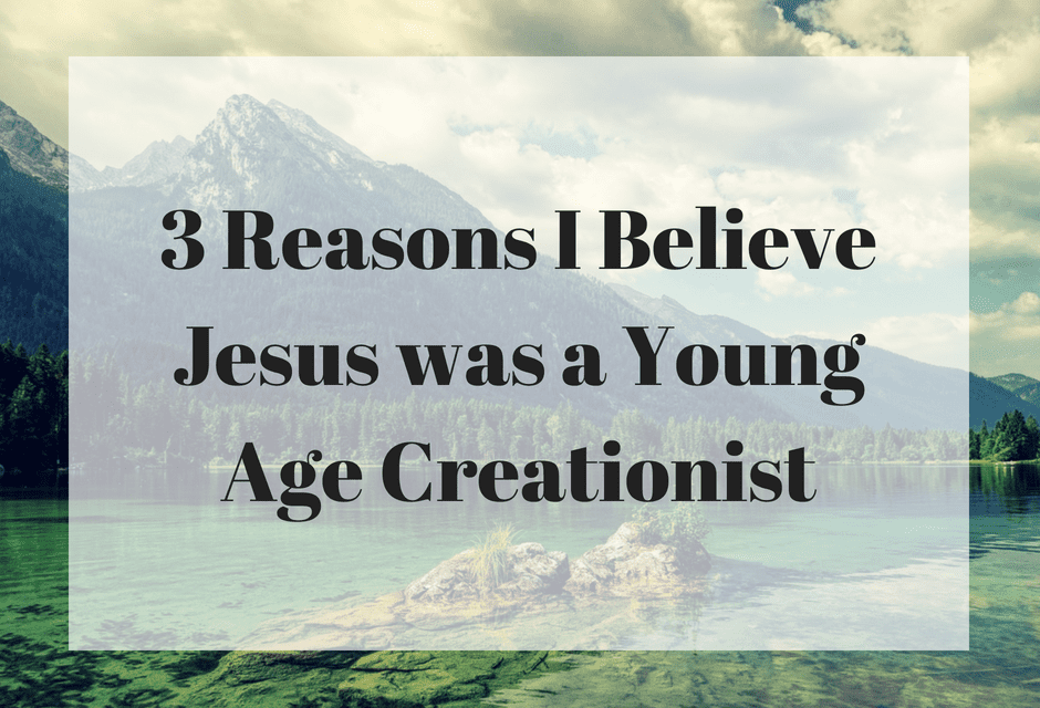 3 Reasons I Believe Jesus was a Young Age Creationist