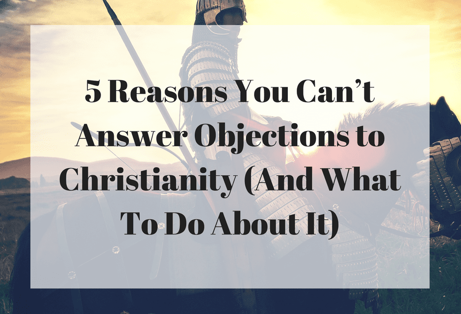 5 Reasons You Can't Answer Objections to Christianity (And What To Do About It)