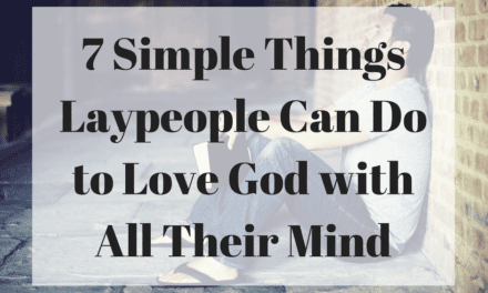 7 Simple Things Laypeople Can Do to Love God with All Their Mind