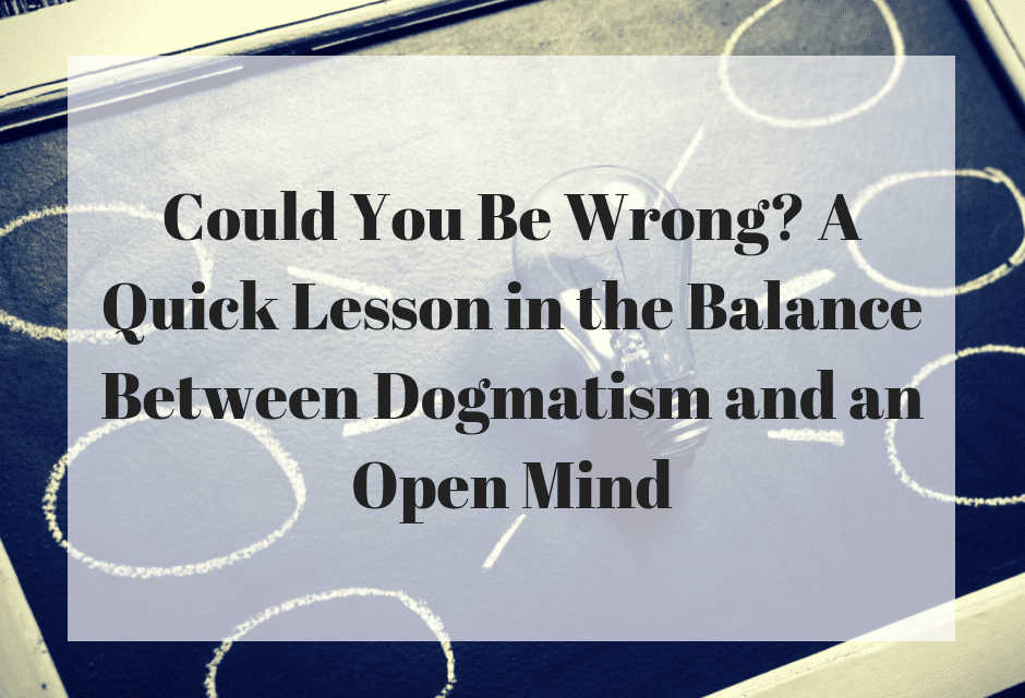 Could You Be Wrong? A Quick Lesson in the Balance Between Dogmatism and an Open Mind