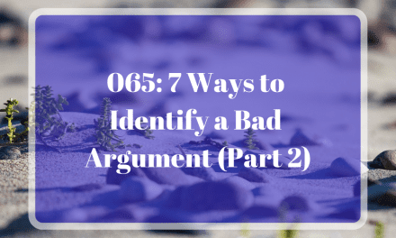 065: 7 Ways to Identify a Bad Argument (Part 2)