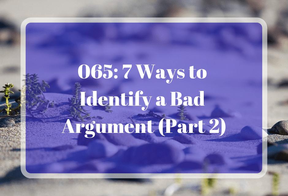 065: 7 Ways to Identify a Bad Argument (Part 2)