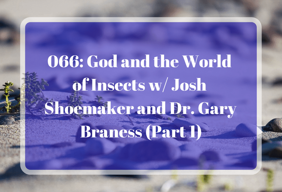 066: God and the World of Insects w/ Josh Shoemaker and Dr. Gary Braness (Part 1)