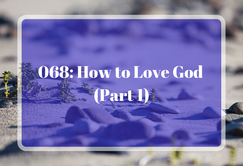 068: How to Love God (Part 1)