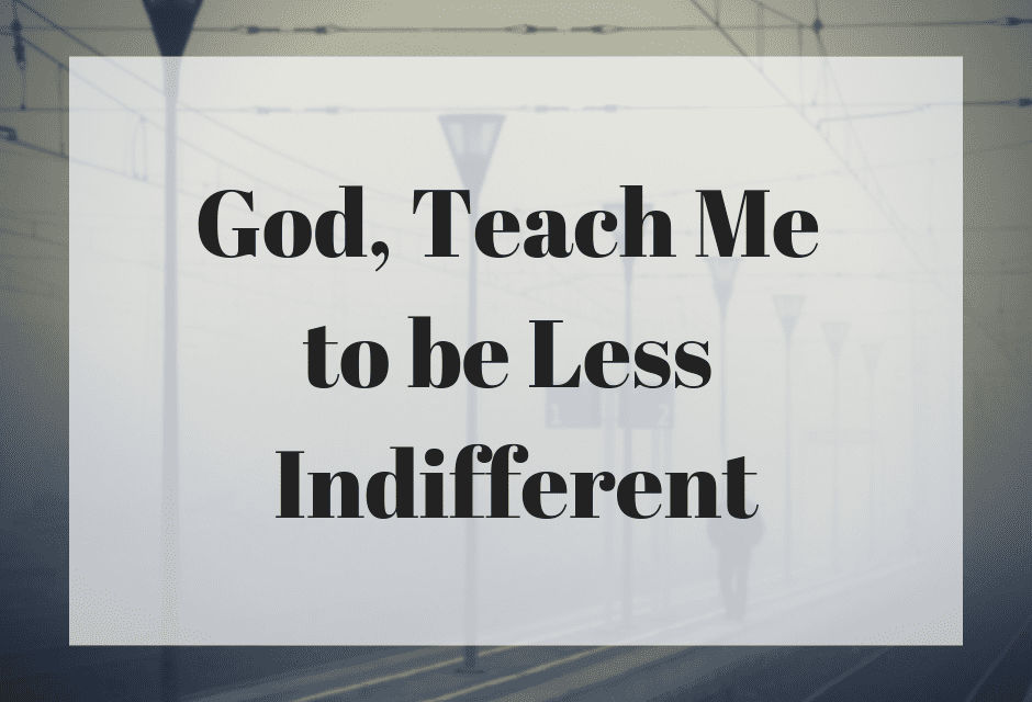 God, Teach Me to be Less Indifferent
