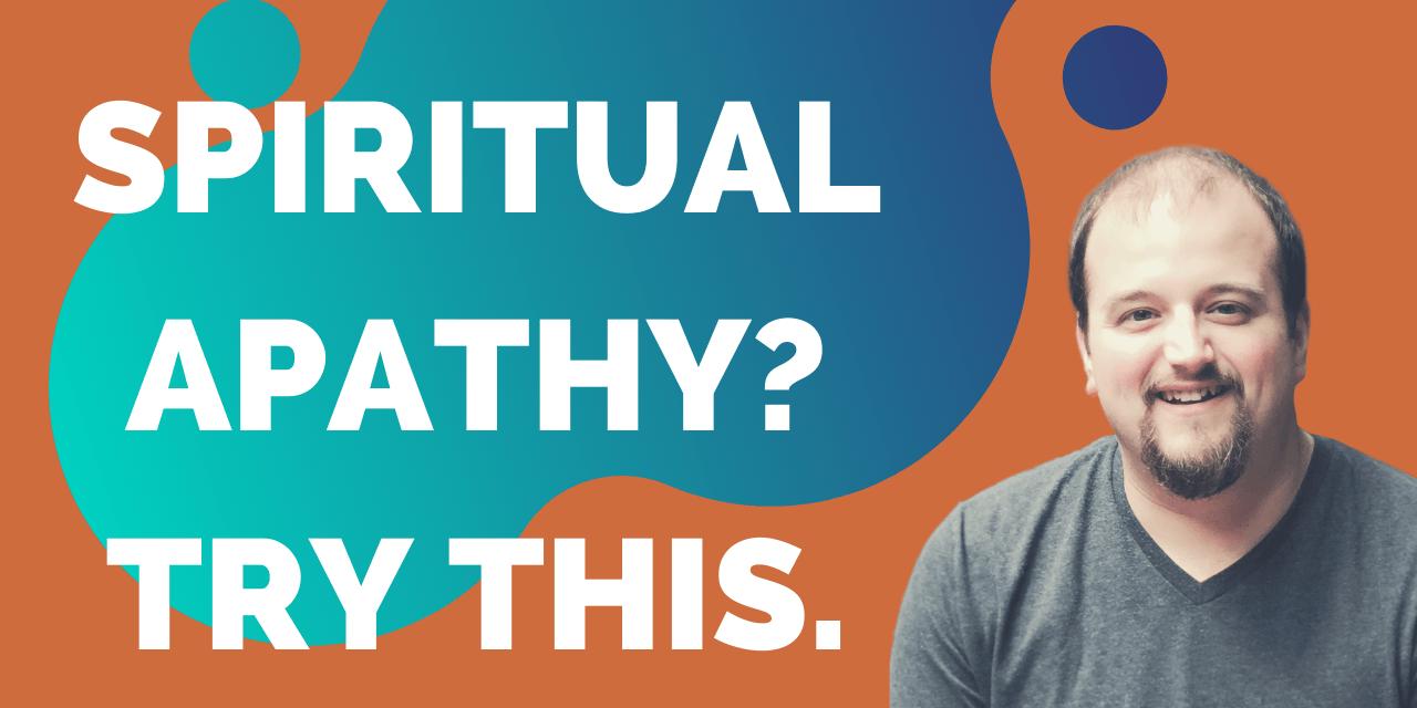My #1 Tip to Counter Spiritual Apathy