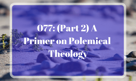 077: (Part 2) A Primer on Polemical Theology