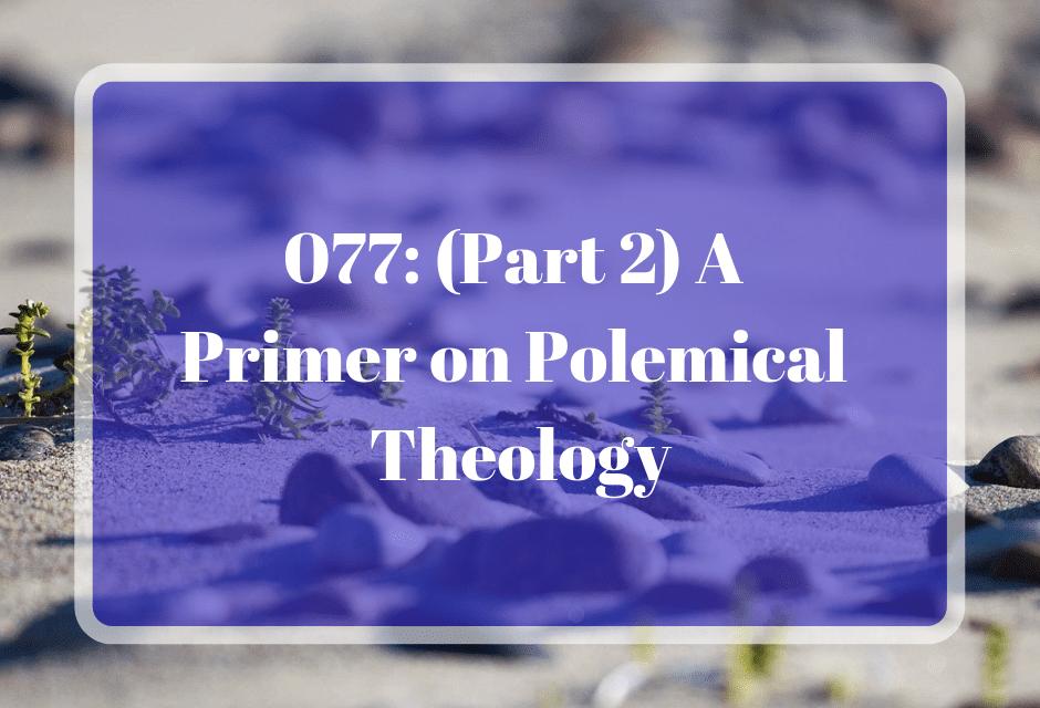 077: (Part 2) A Primer on Polemical Theology