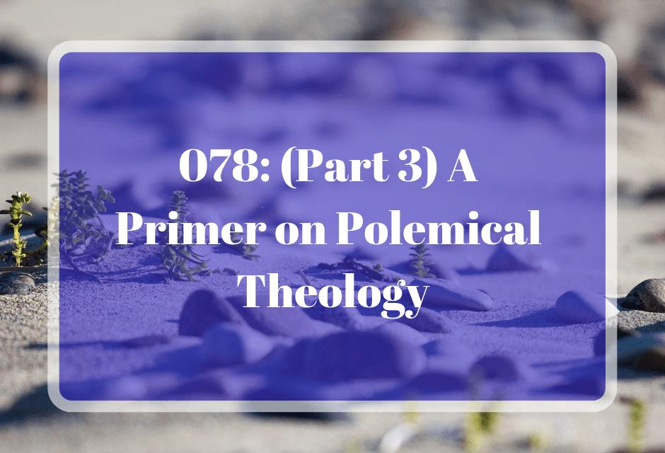 078: (Part 3) A Primer on Polemical Theology