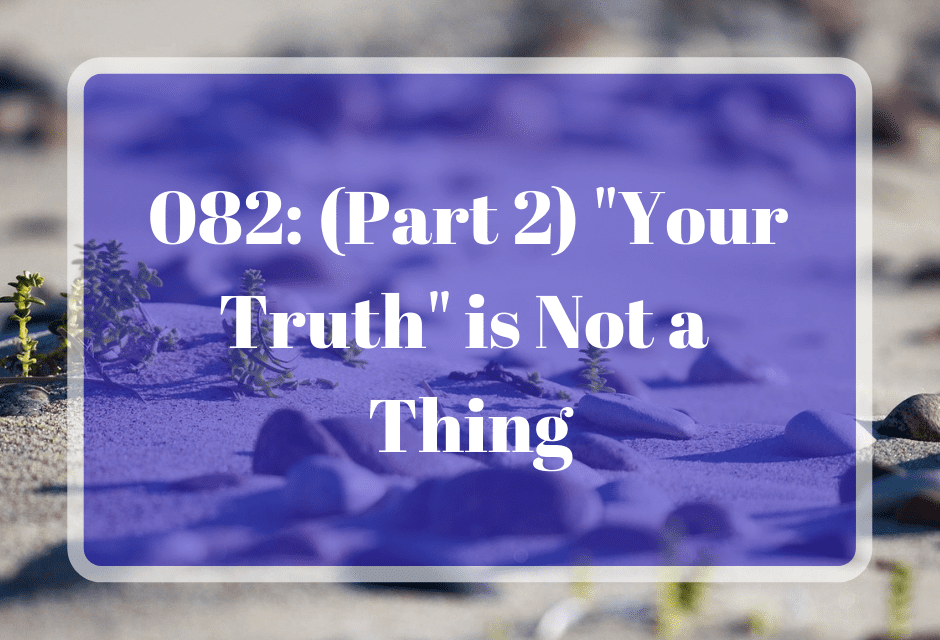 """082: (Part 2) """"Your Truth"""" is Not a Thing"""