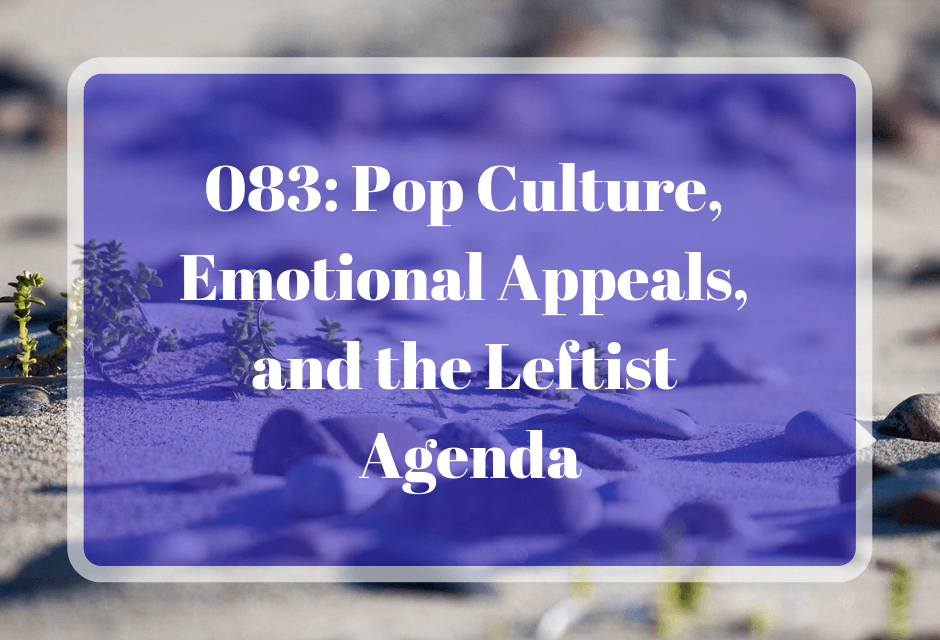 083: Pop Culture, Emotional Appeals, and the the Leftist Agenda