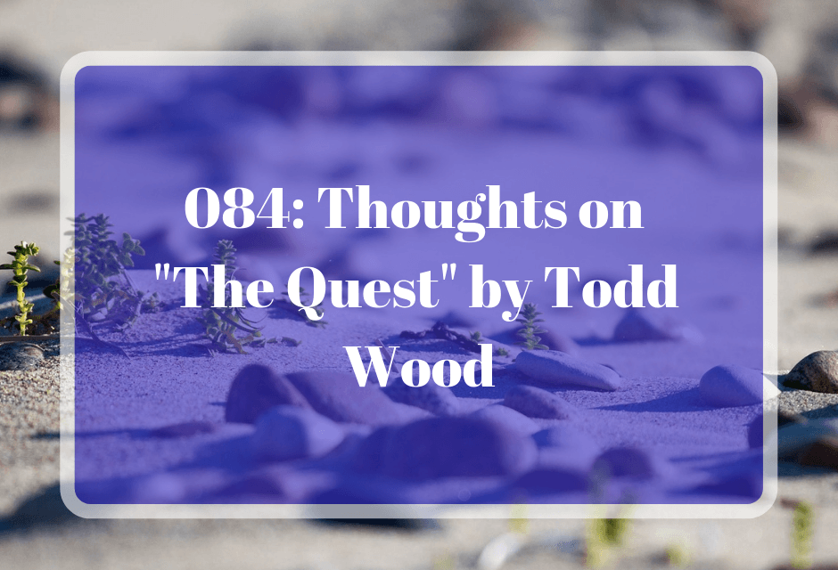 """084: Thoughts on """"The Quest"""" by Todd Wood"""