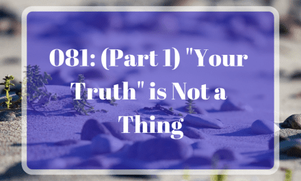 "081: (Part 1) ""Your Truth"" is Not a Thing"