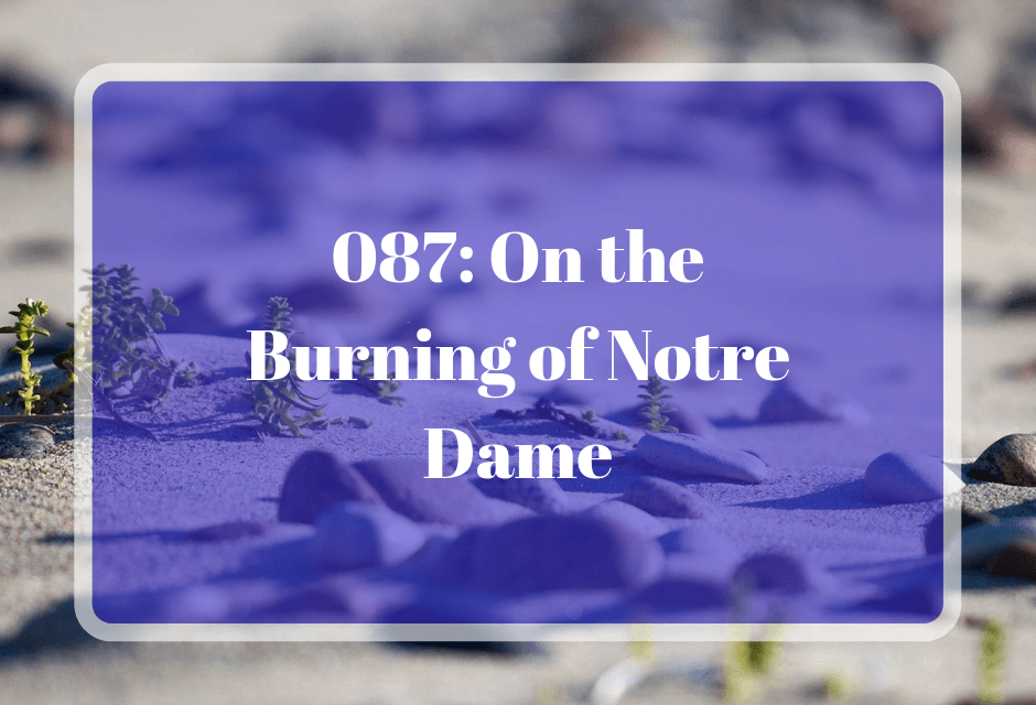 087: On the Burning of Notre Dame