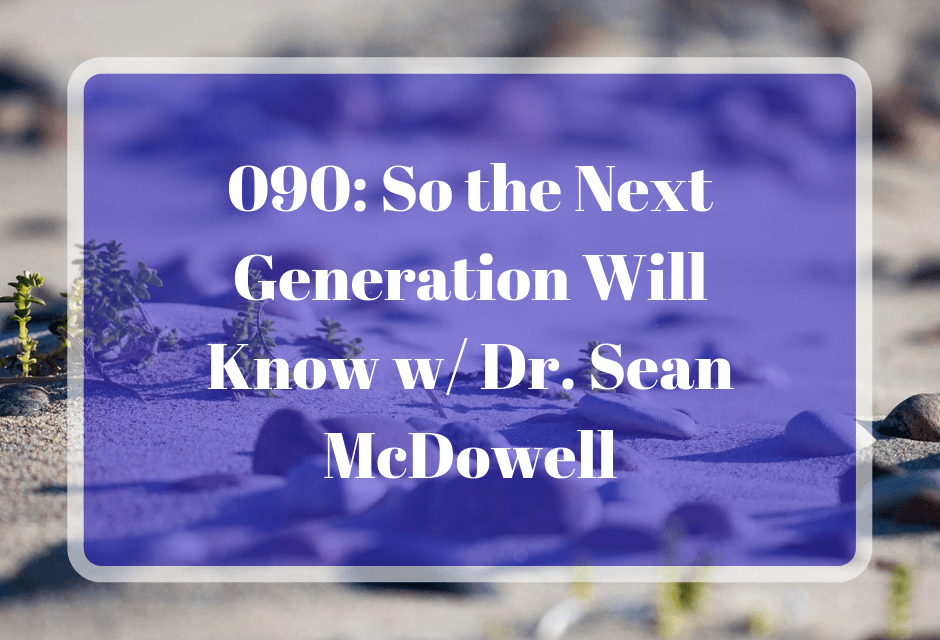 090: So the Next Generation Will Know w/ Dr. Sean McDowell