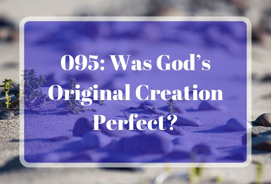 095: Was God's Original Creation Perfect?