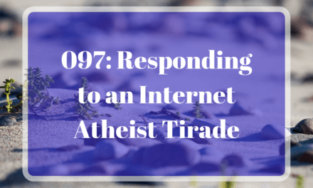 097: Responding to an Internet Atheist Tirade