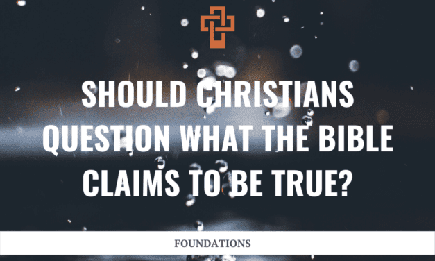 Should Christians Question what the Bible Claims to be True?