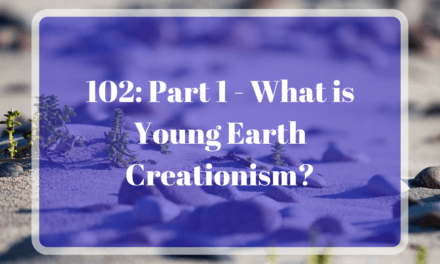 102: Part 1 – What is Young Earth Creationism?