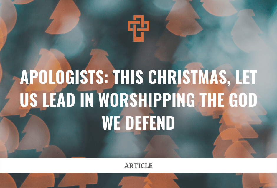 Apologists: This Christmas, Let Us Lead in Worshipping the God We Defend