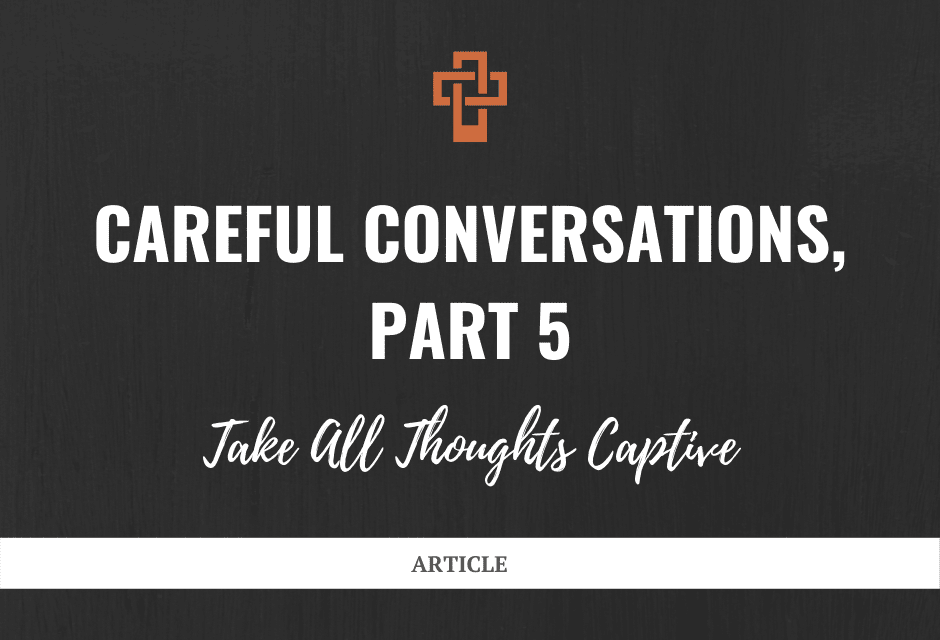 Careful Conversations: Take All Thoughts Captive