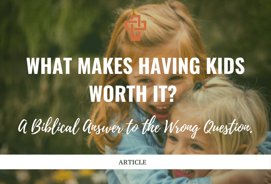 What Makes Having Kids Worth It? A Biblical Answer to the Wrong Question.